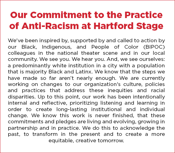 Our Commitment to the Practice of Anti-Racism at Hartford Stage: We've been inspired by, supported by and called to action by our Black, Indigenous, and People of Color (BIPOC) colleagues in the national theater scene and in our local community. We see you. We hear you. And, we see ourselves: a predominantly white institution in a city with a population that is majority Black and Latinx. We know that the steps we have made so far aren't nearly enough. We are currently working on changes to our organization's culture, policies and practices that address these inequities and racial disparities. Up to this point, ​our work has been intentionally internal and reflective, prioritizing listening and learning​ in order to create long-lasting institutional and individual change. We know this work is never finished, that these commitments and pledges are living and evolving, ​growing ​in partnership and in practice​. We do this to acknowledge the past, to transform in the present and to create a more equitable, creative tomorrow.​